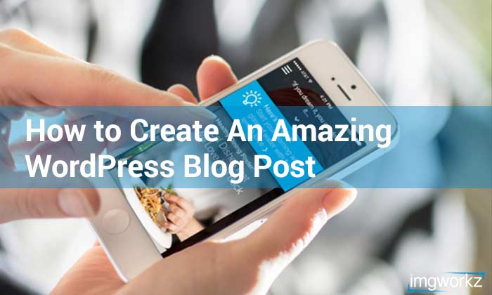 How to Create an Amazing Worpress Blog Post